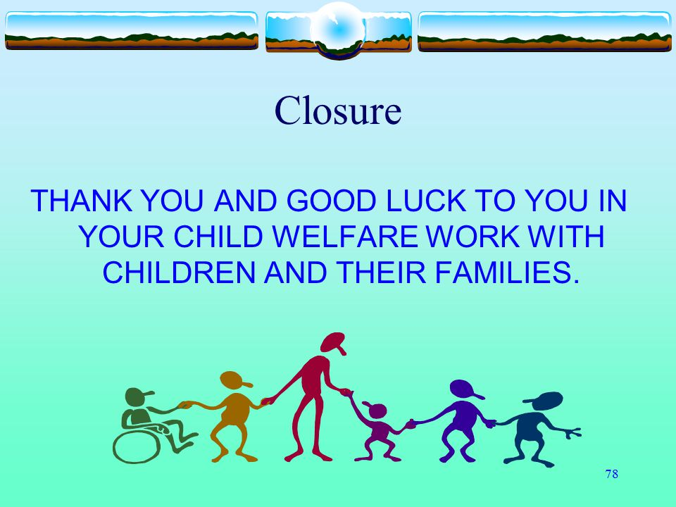 Closure THANK YOU AND GOOD LUCK TO YOU IN YOUR CHILD WELFARE WORK WITH CHILDREN AND THEIR FAMILIES.