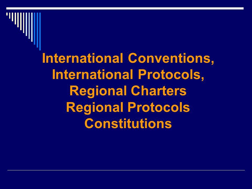 International Conventions, International Protocols, Regional Charters Regional Protocols Constitutions