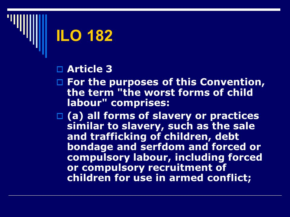 ILO 182 Article 3. For the purposes of this Convention, the term the worst forms of child labour comprises: