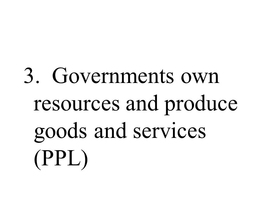 3. Governments own resources and produce goods and services (PPL)