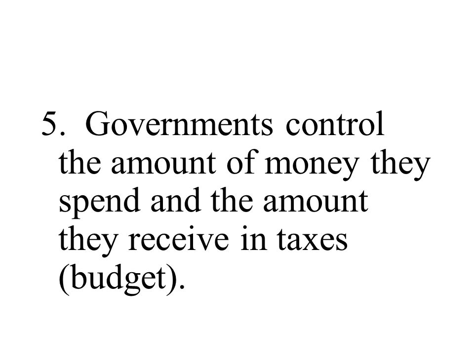 5. Governments control the amount of money they spend and the amount they receive in taxes (budget).