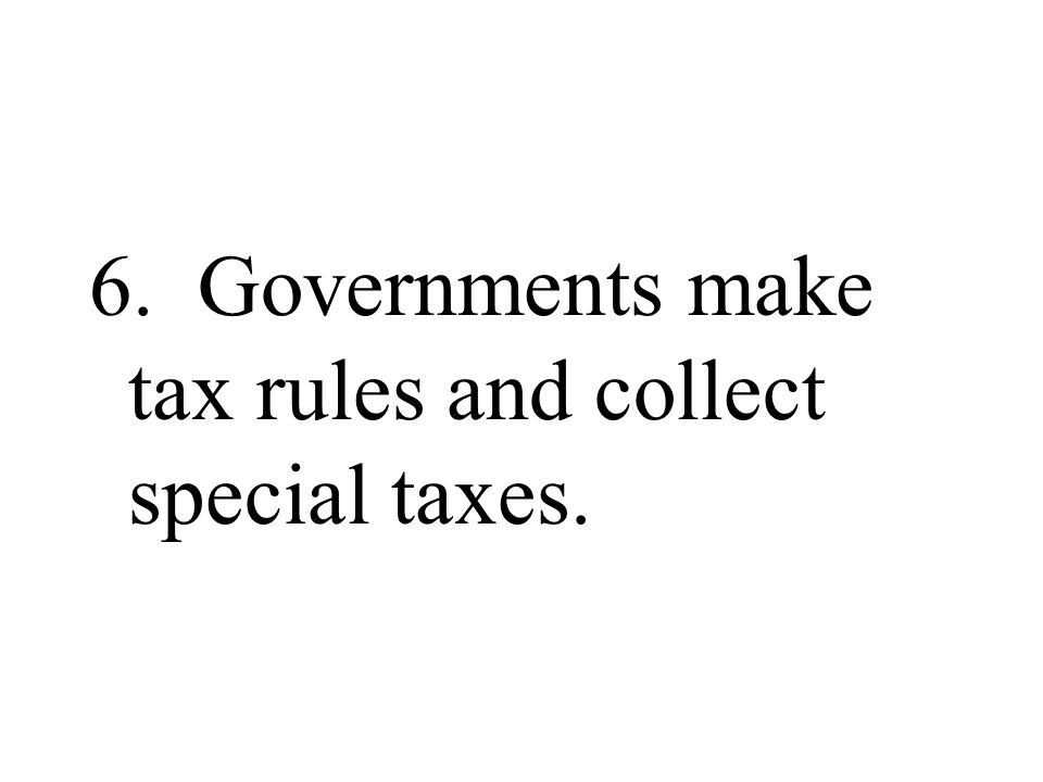 6. Governments make tax rules and collect special taxes.