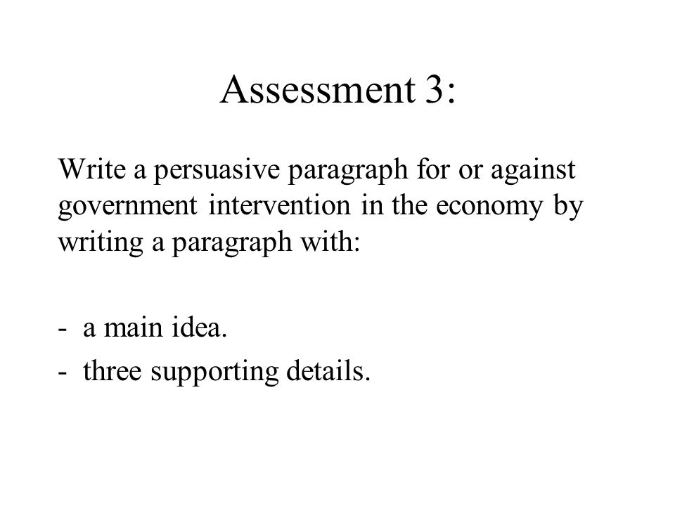 Assessment 3: Write a persuasive paragraph for or against government intervention in the economy by writing a paragraph with: