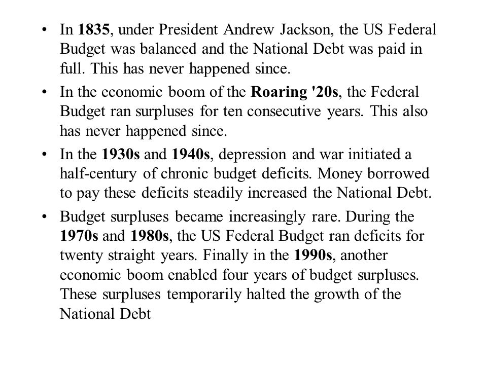 In 1835, under President Andrew Jackson, the US Federal Budget was balanced and the National Debt was paid in full. This has never happened since.