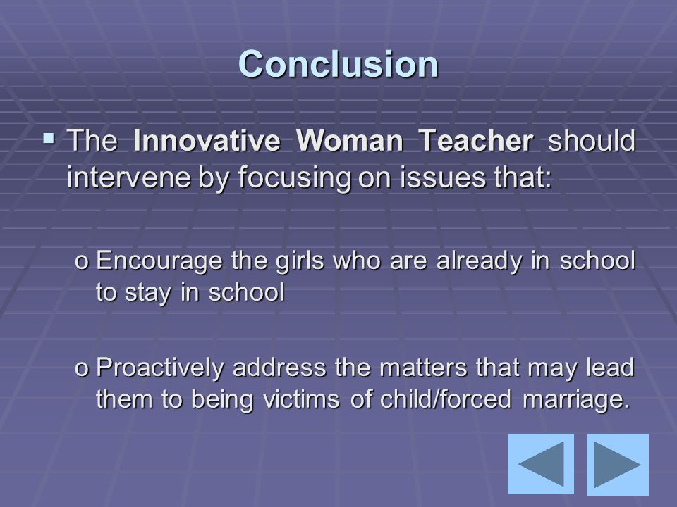 Conclusion The Innovative Woman Teacher should intervene by focusing on issues that: Encourage the girls who are already in school to stay in school.
