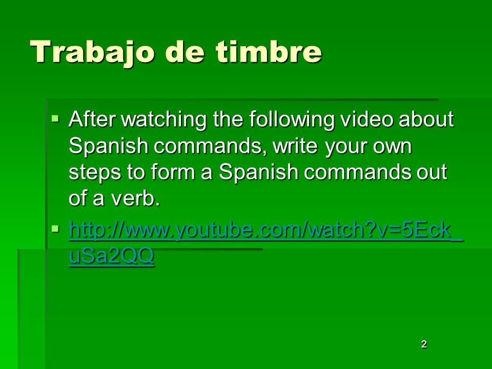 Trabajo de timbre After watching the following video about Spanish commands, write your own steps to form a Spanish commands out of a verb.