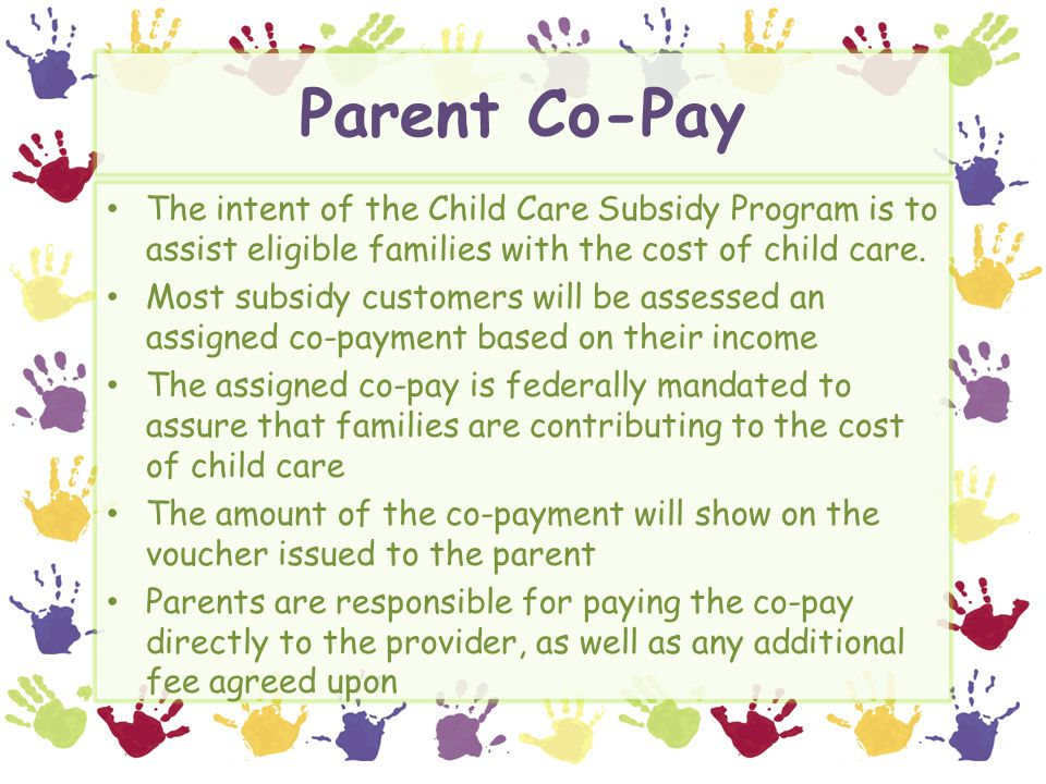 Parent Co-Pay The intent of the Child Care Subsidy Program is to assist eligible families with the cost of child care.