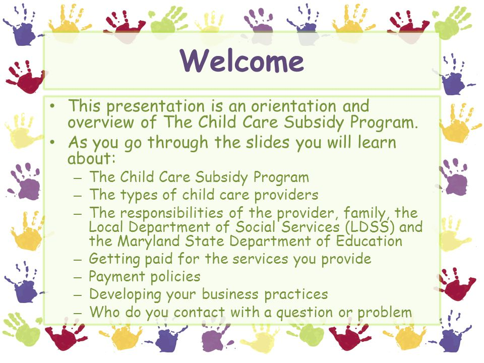 Welcome This presentation is an orientation and overview of The Child Care Subsidy Program. As you go through the slides you will learn about: