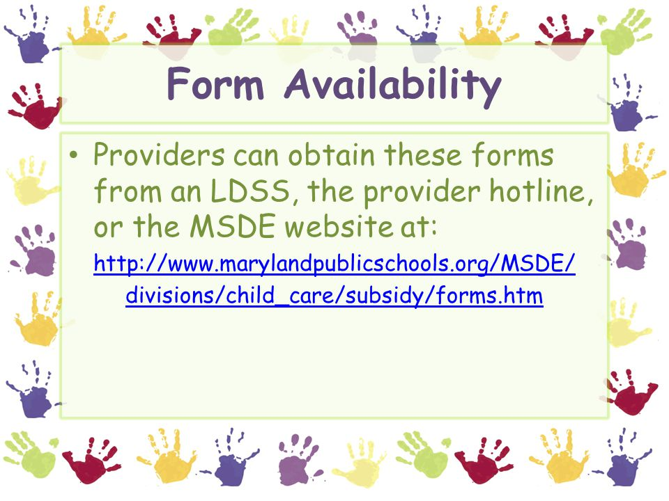 Form Availability Providers can obtain these forms from an LDSS, the provider hotline, or the MSDE website at: