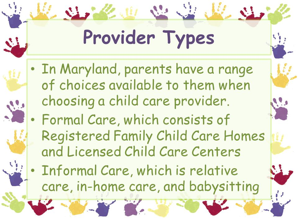 Provider Types In Maryland, parents have a range of choices available to them when choosing a child care provider.