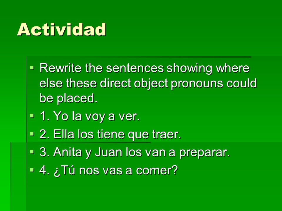 Actividad Rewrite the sentences showing where else these direct object pronouns could be placed. 1. Yo la voy a ver.