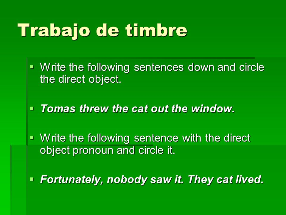 Trabajo de timbre Write the following sentences down and circle the direct object. Tomas threw the cat out the window.