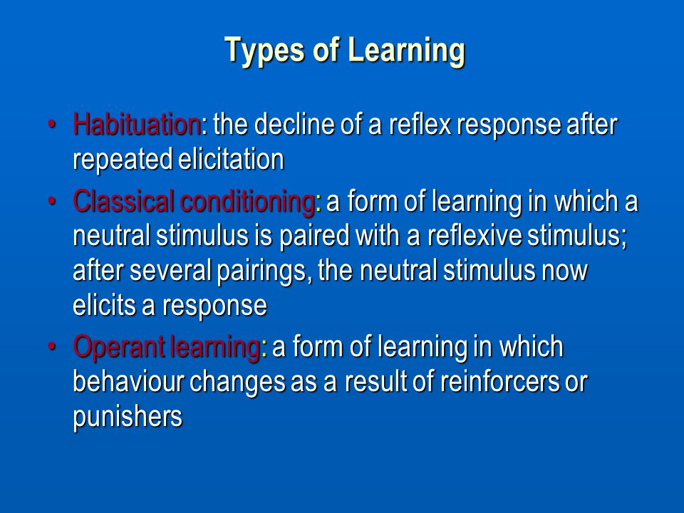 Types of Learning Habituation: the decline of a reflex response after repeated elicitation.