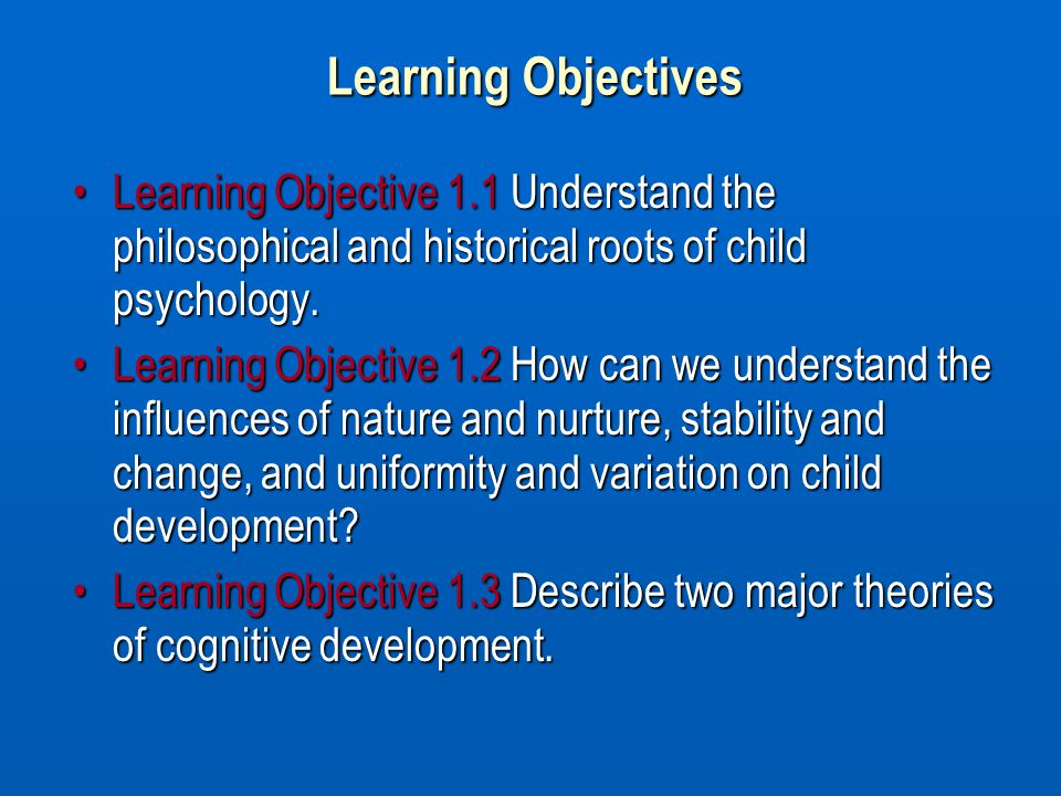 Learning Objectives Learning Objective 1.1 Understand the philosophical and historical roots of child psychology.