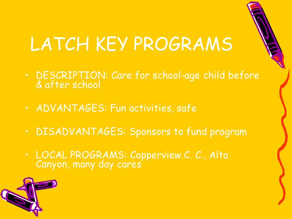 LATCH KEY PROGRAMS DESCRIPTION: Care for school-age child before & after school. ADVANTAGES: Fun activities, safe.