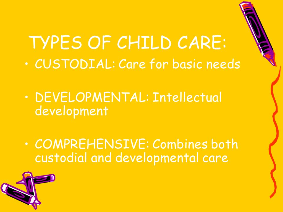 TYPES OF CHILD CARE: CUSTODIAL: Care for basic needs