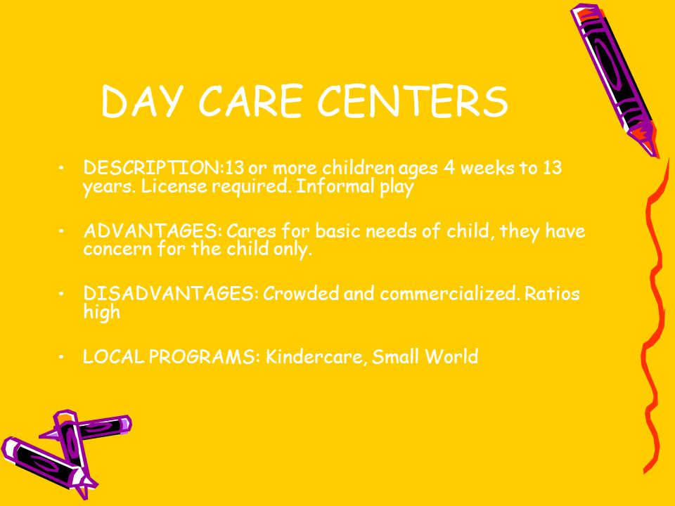 DAY CARE CENTERS DESCRIPTION:13 or more children ages 4 weeks to 13 years. License required. Informal play.