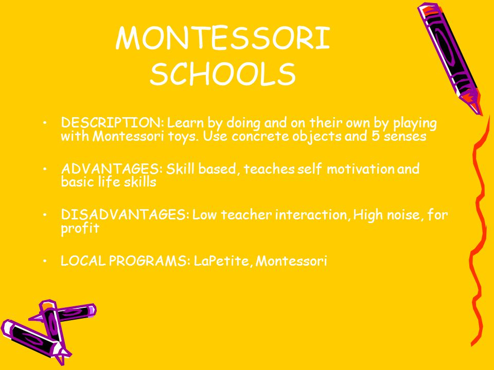 MONTESSORI SCHOOLS DESCRIPTION: Learn by doing and on their own by playing with Montessori toys. Use concrete objects and 5 senses.