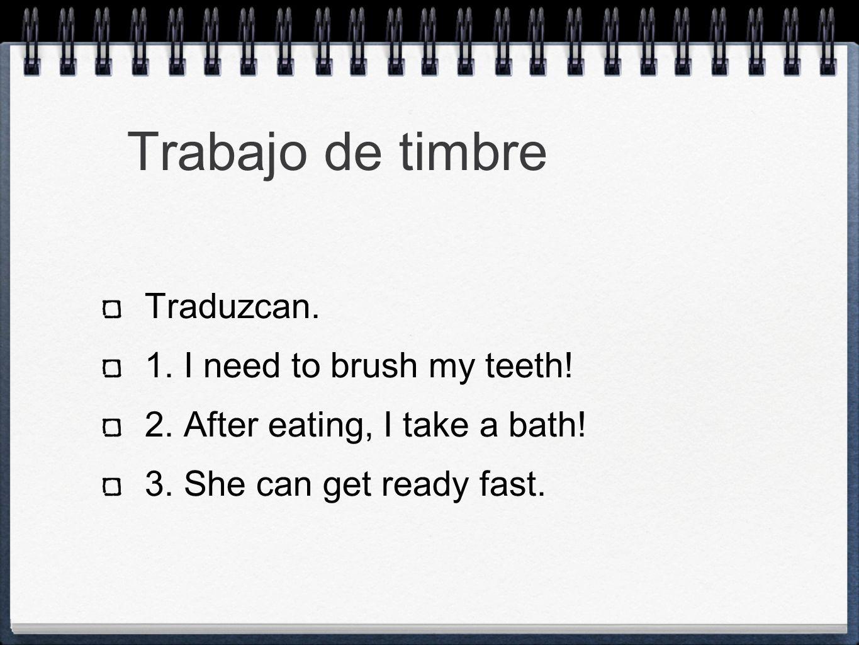 Trabajo de timbre Traduzcan. 1. I need to brush my teeth!