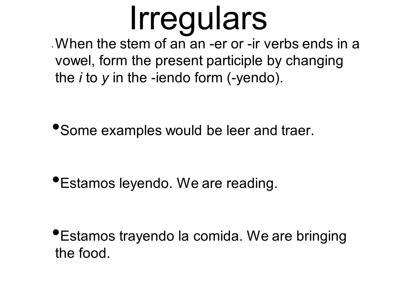 Irregulars When the stem of an an -er or -ir verbs ends in a vowel, form the present participle by changing the i to y in the -iendo form (-yendo).
