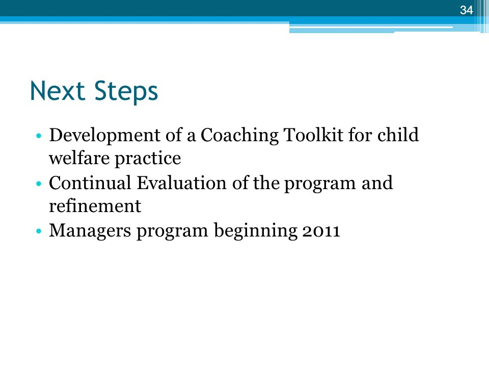 Next Steps Development of a Coaching Toolkit for child welfare practice. Continual Evaluation of the program and refinement.