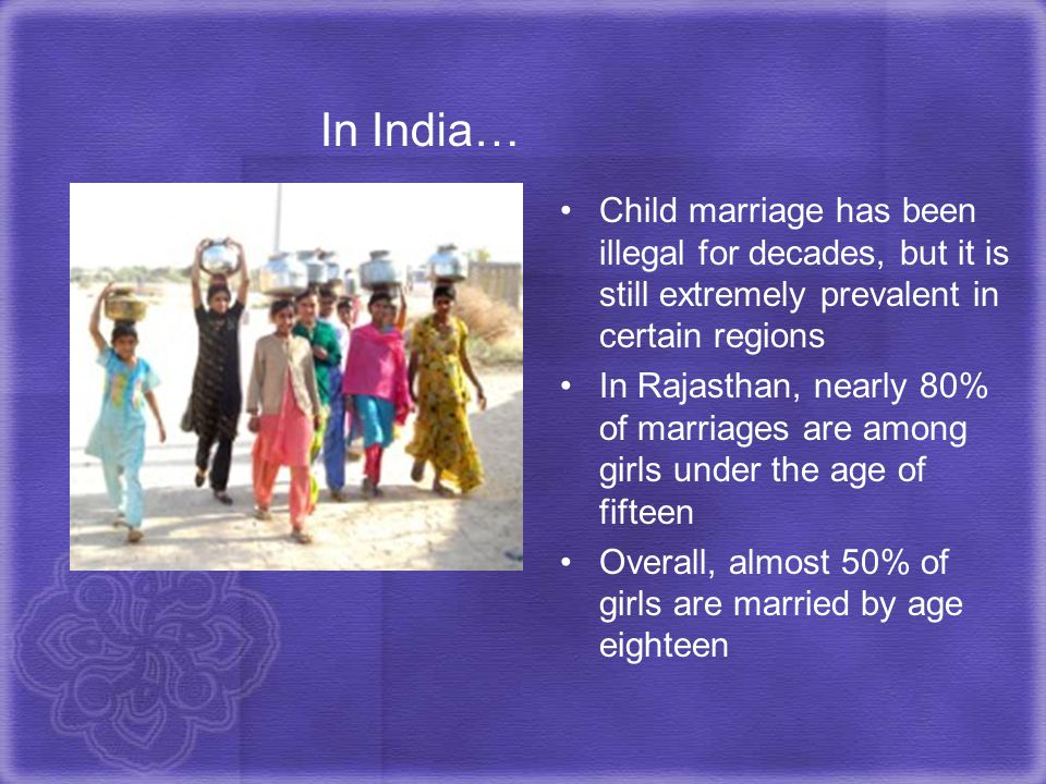 In India… Child marriage has been illegal for decades, but it is still extremely prevalent in certain regions.