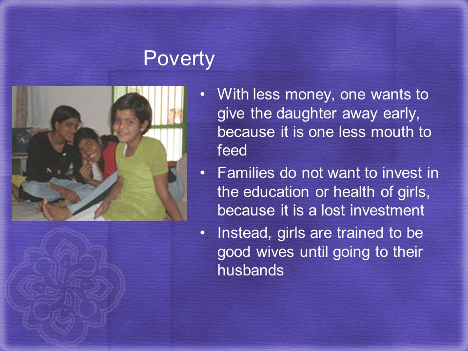 Poverty With less money, one wants to give the daughter away early, because it is one less mouth to feed.