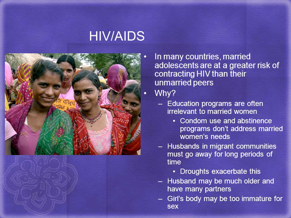 HIV/AIDS In many countries, married adolescents are at a greater risk of contracting HIV than their unmarried peers.