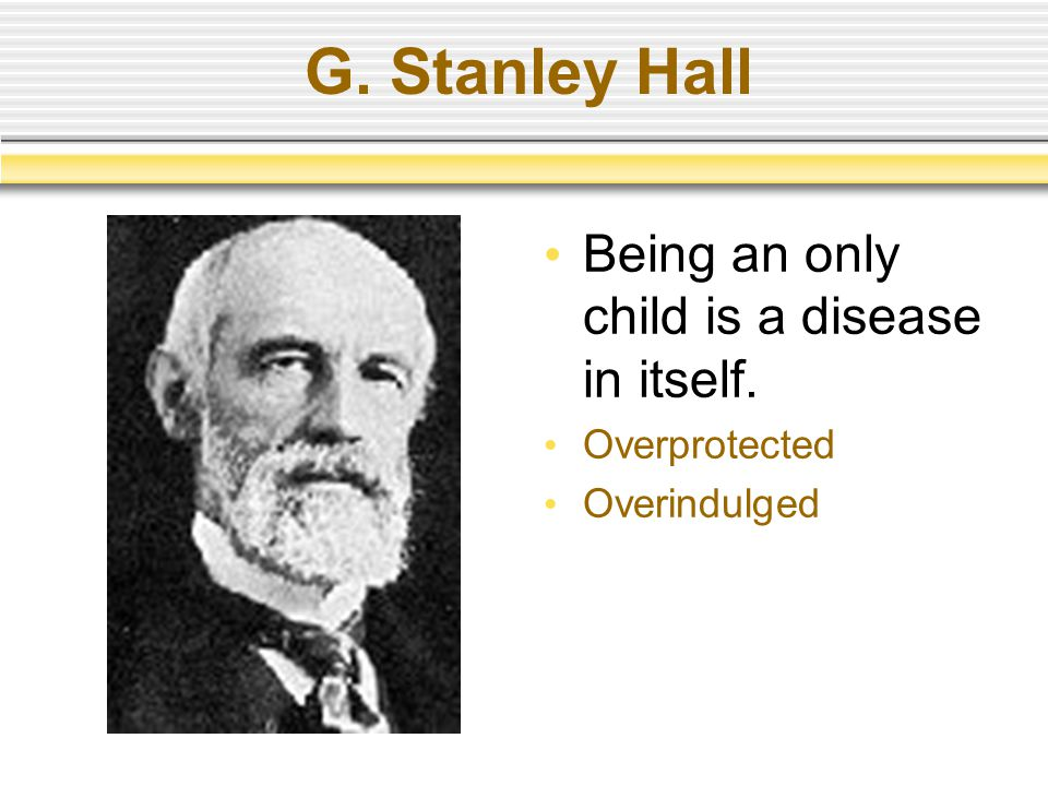 G. Stanley Hall Being an only child is a disease in itself.