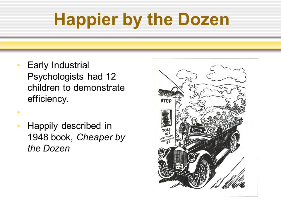 Happier by the Dozen Early Industrial Psychologists had 12 children to demonstrate efficiency.