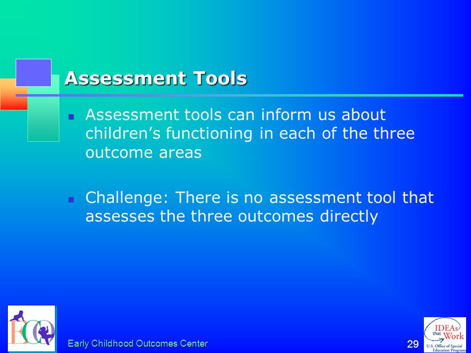 Assessment Tools Assessment tools can inform us about children's functioning in each of the three outcome areas.
