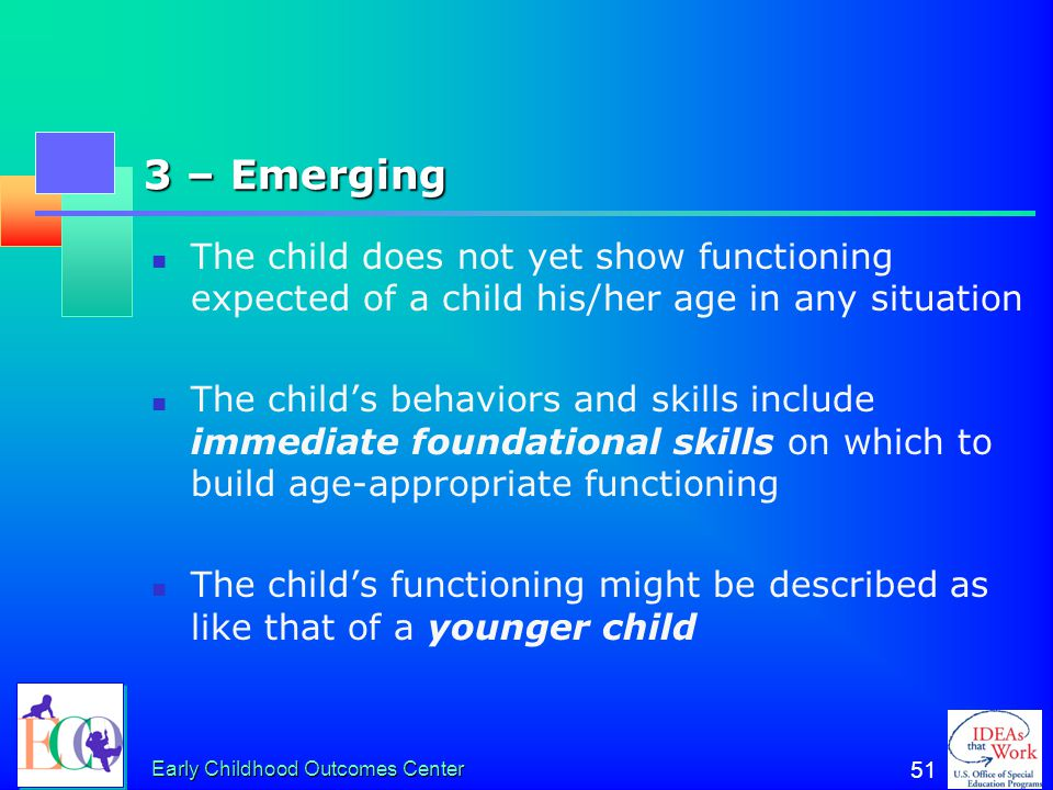 3 – Emerging The child does not yet show functioning expected of a child his/her age in any situation.