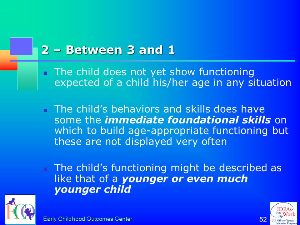 2 – Between 3 and 1 The child does not yet show functioning expected of a child his/her age in any situation.