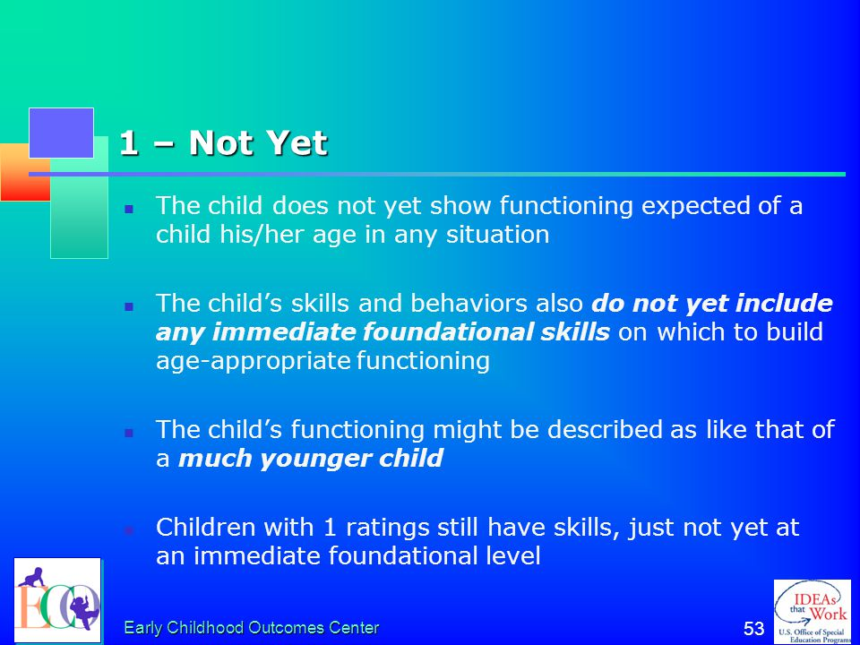 1 – Not Yet The child does not yet show functioning expected of a child his/her age in any situation.