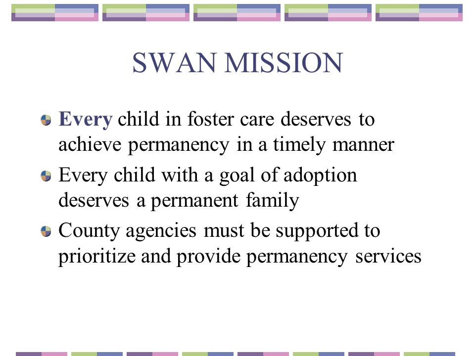 SWAN MISSION Every child in foster care deserves to achieve permanency in a timely manner.