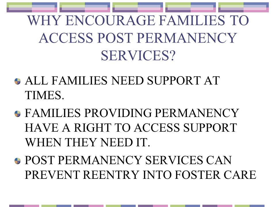 WHY ENCOURAGE FAMILIES TO ACCESS POST PERMANENCY SERVICES