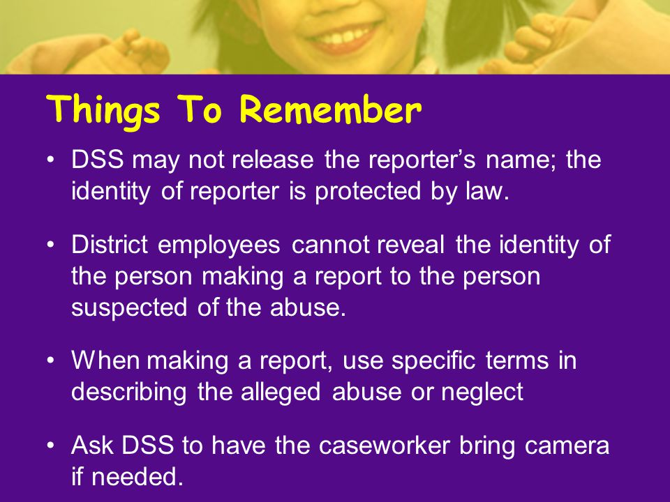 Things To Remember DSS may not release the reporter's name; the identity of reporter is protected by law.