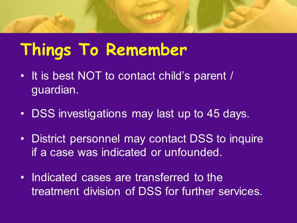 Things To Remember It is best NOT to contact child's parent / guardian. DSS investigations may last up to 45 days.