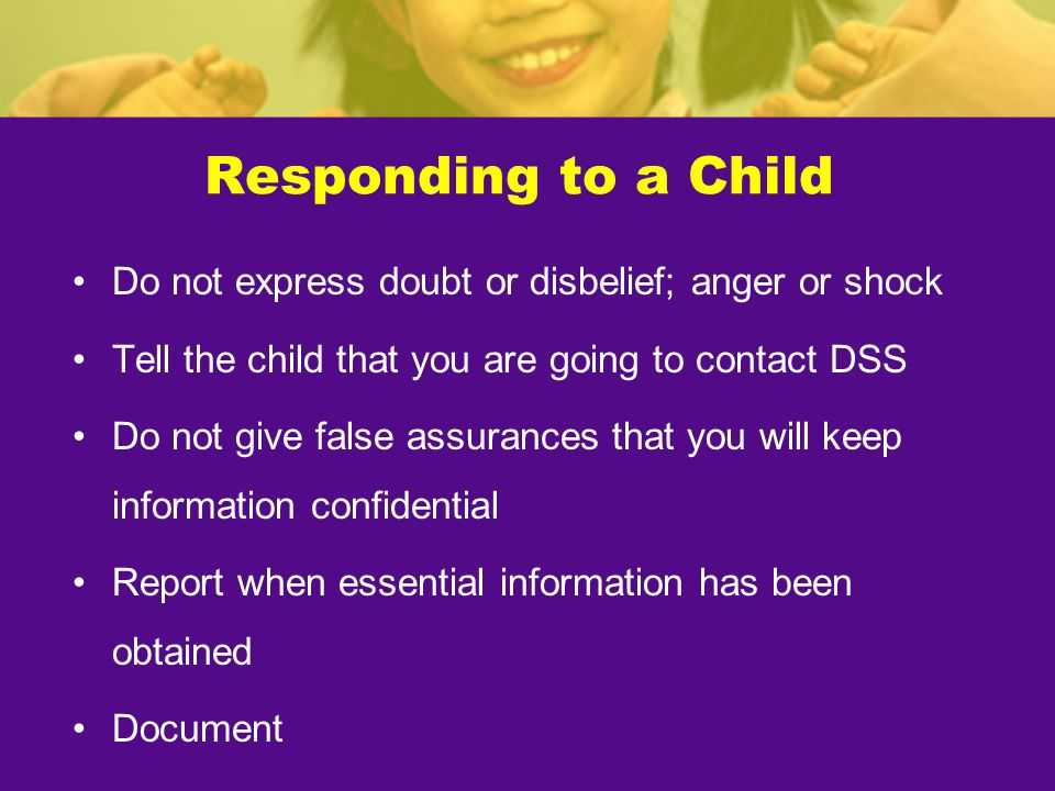 Responding to a Child Do not express doubt or disbelief; anger or shock. Tell the child that you are going to contact DSS.
