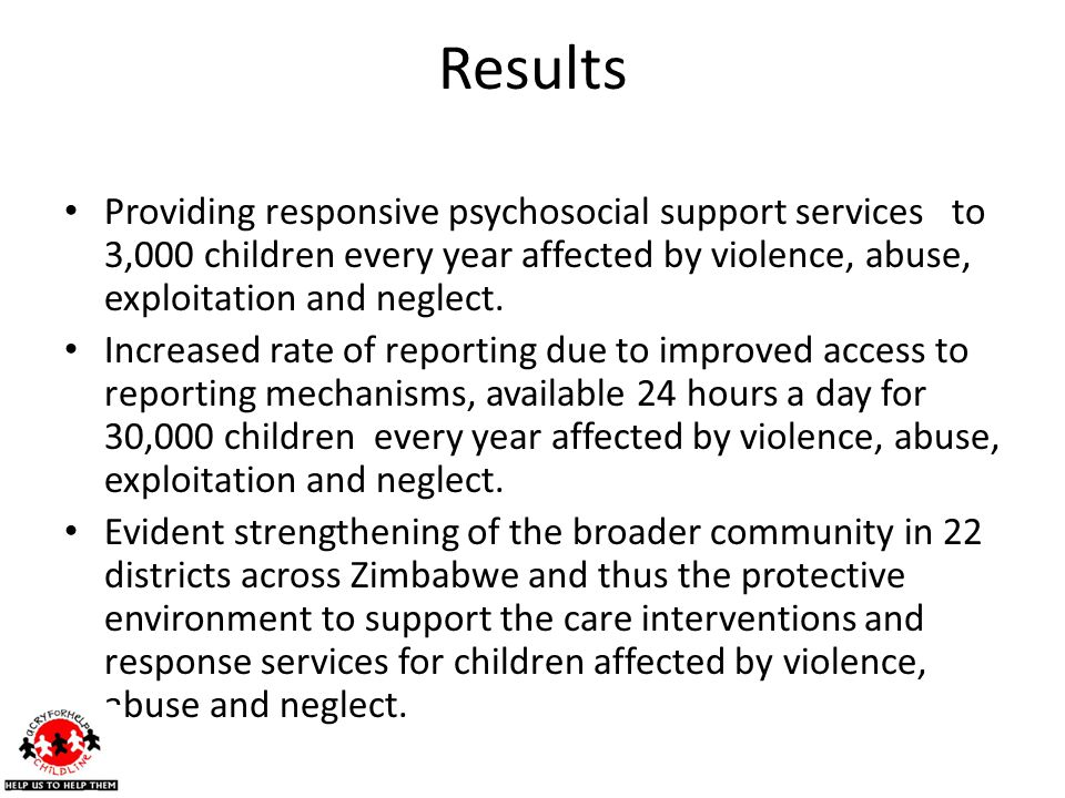 Results Providing responsive psychosocial support services to 3,000 children every year affected by violence, abuse, exploitation and neglect.