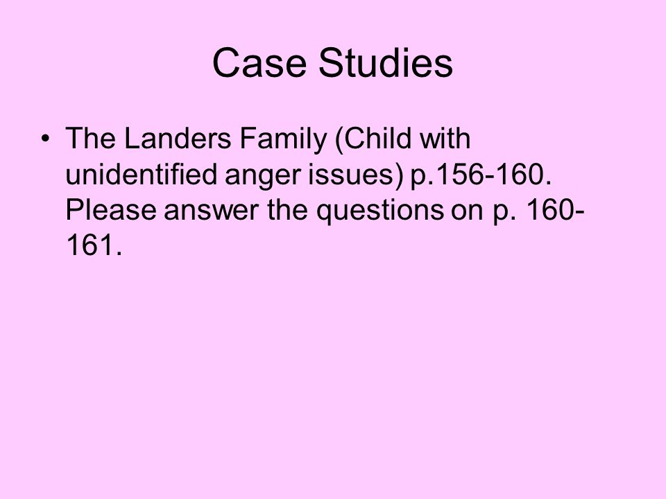 Case Studies The Landers Family (Child with unidentified anger issues) p.156-160.