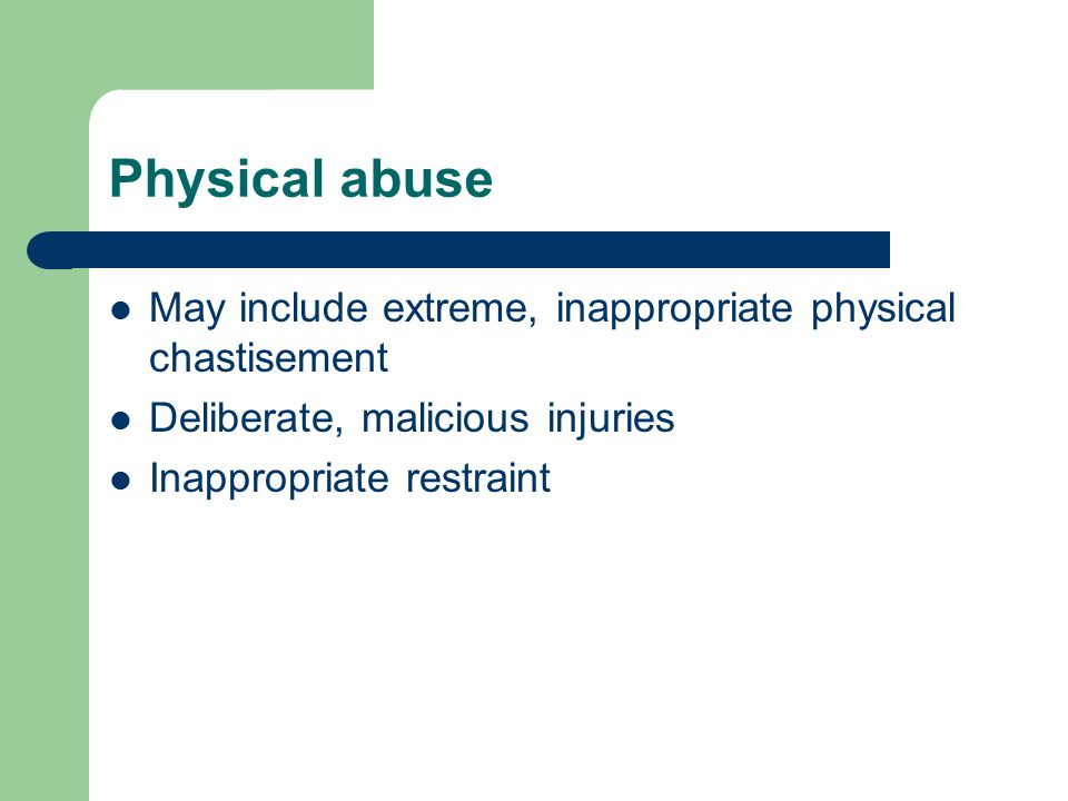 Physical abuse May include extreme, inappropriate physical chastisement. Deliberate, malicious injuries.