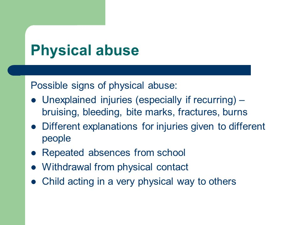 Physical abuse Possible signs of physical abuse: