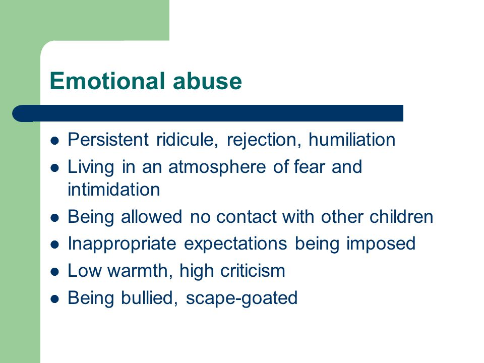 Emotional abuse Persistent ridicule, rejection, humiliation