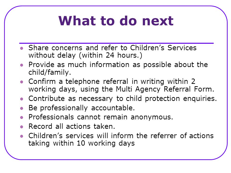 What to do next Share concerns and refer to Children's Services without delay (within 24 hours.)