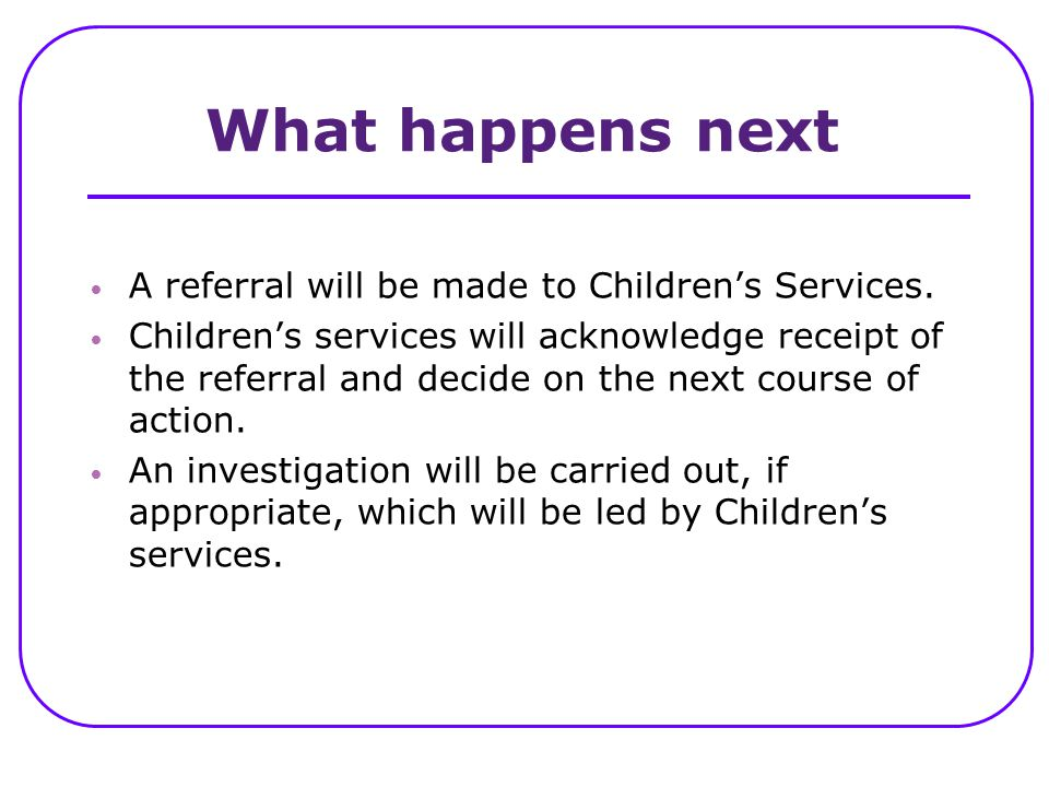 What happens next A referral will be made to Children's Services.