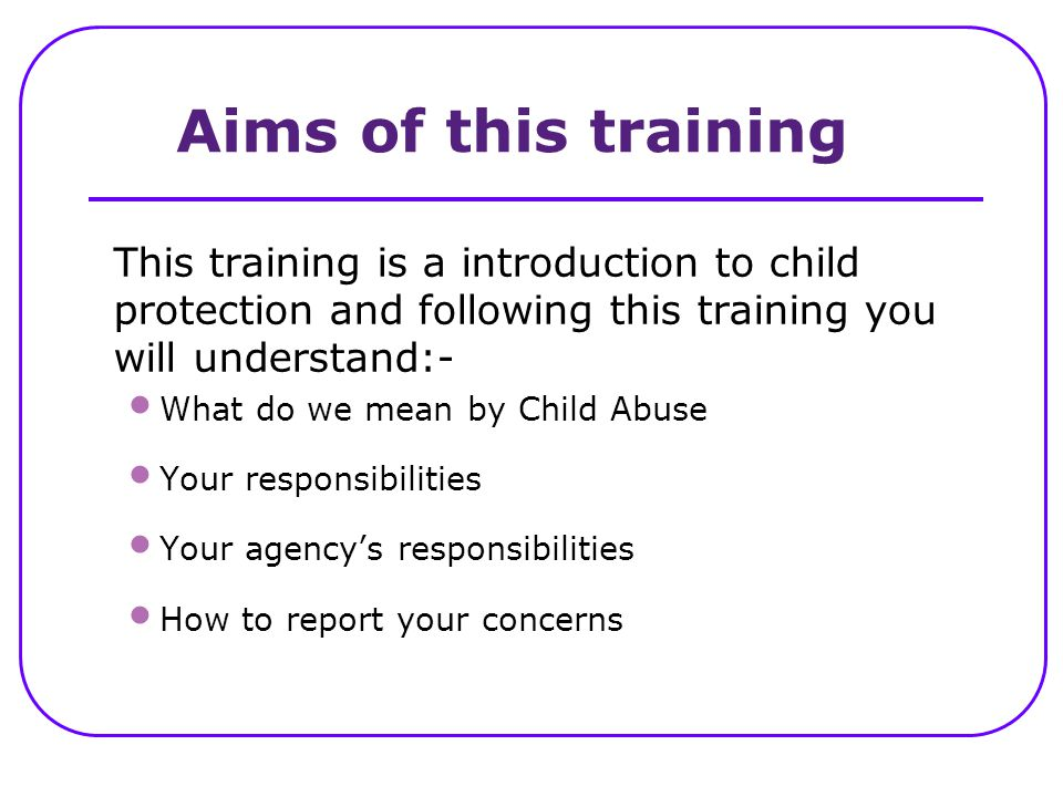 Aims of this training This training is a introduction to child protection and following this training you will understand:-