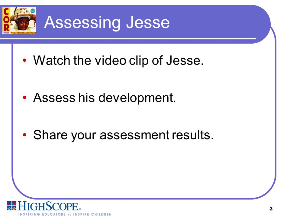 Assessing Jesse Watch the video clip of Jesse. Assess his development.