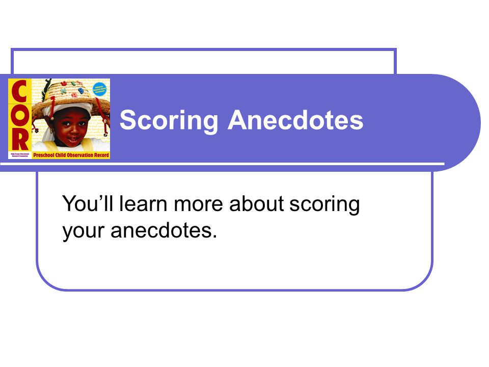 Scoring Anecdotes You'll learn more about scoring your anecdotes.