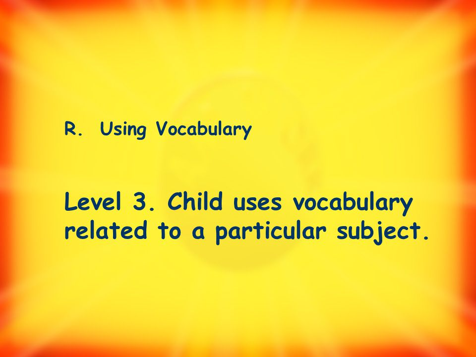 Level 3. Child uses vocabulary related to a particular subject.